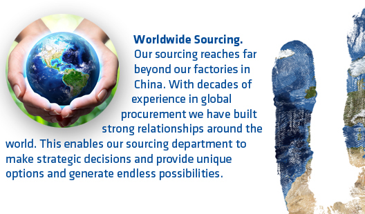 Worldwide Sourcing. Our sourcing reaches far beyond our factories in China. With decades of experience in global procurement we have built strong relationships around the world. This enables our sourcing department to make strategic decisions and provide unique options and generate endless possibilities.