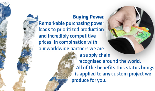 Buying Power.Remarkable purchasing power leads to prioritized production and incredibly competitive prices. In combination with our worldwide partners we are a supply chain recognised around the world. All of the benefits this status brings is applied to any custom project we produce for you.
