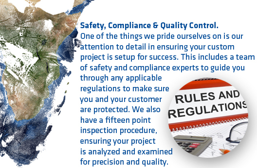 Safety, Compliance & Quality Control. One of the things we pride ourselves on is our attention to detail in ensuring your custom project is setup for success. This includes a team of safety and compliance experts to guide you through any applicable regulations to make sure you and your customer are protected. We also have a fifteen point inspection procedure, ensuring your project is analysed and examined for precision and quality.